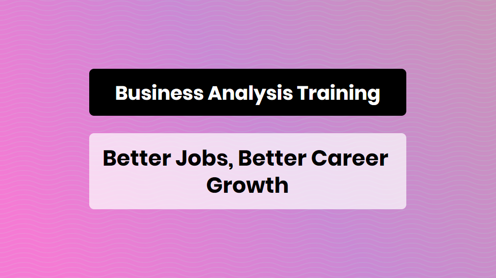 Business Analysis Training - Better Jobs, Better Career Growth